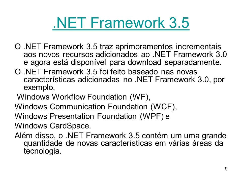 9.NET Framework 3.5 O.NET Framework 3.5 traz aprimoramentos incrementais aos novos recursos adicionados ao.NET Framework 3.0 e agora está disponível para download separadamente.