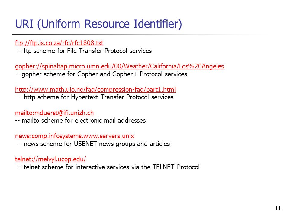 11 URI (Uniform Resource Identifier) ftp://ftp.is.co.za/rfc/rfc1808.txt -- ftp scheme for File Transfer Protocol services gopher://spinaltap.micro.umn