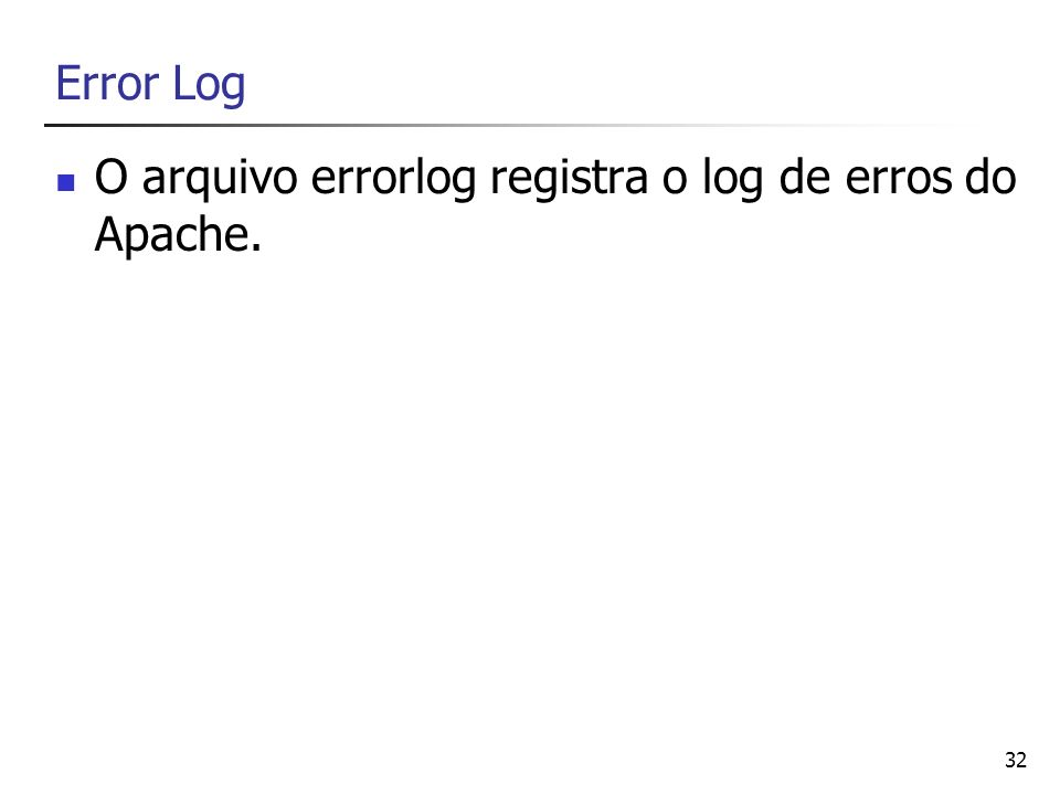 32 Error Log O arquivo errorlog registra o log de erros do Apache.