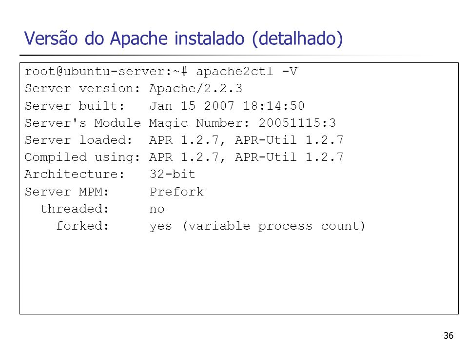36 Versão do Apache instalado (detalhado) root@ubuntu-server:~# apache2ctl -V Server version: Apache/2.2.3 Server built: Jan 15 2007 18:14:50 Server's