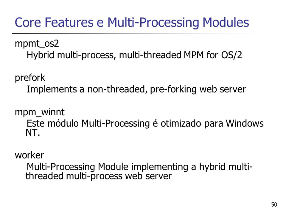 50 Core Features e Multi-Processing Modules mpmt_os2 Hybrid multi-process, multi-threaded MPM for OS/2 prefork Implements a non-threaded, pre-forking