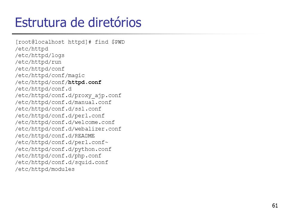 61 Estrutura de diretórios [root@localhost httpd]# find $PWD /etc/httpd /etc/httpd/logs /etc/httpd/run /etc/httpd/conf /etc/httpd/conf/magic /etc/http