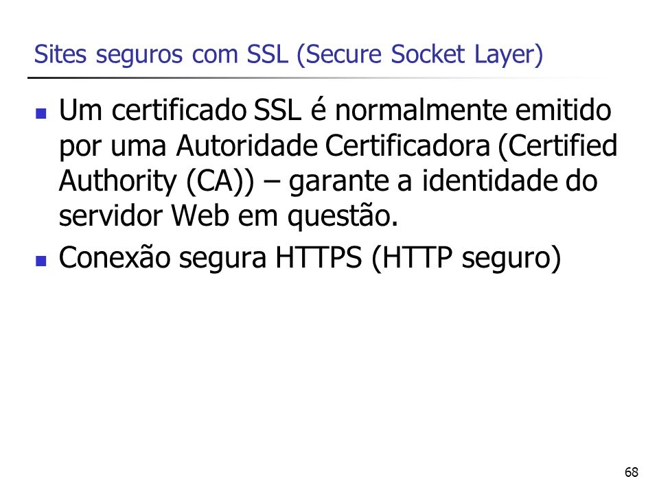 68 Sites seguros com SSL (Secure Socket Layer) Um certificado SSL é normalmente emitido por uma Autoridade Certificadora (Certified Authority (CA)) –