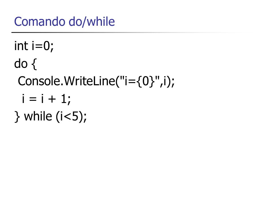 Comando do/while int i=0; do { Console.WriteLine(