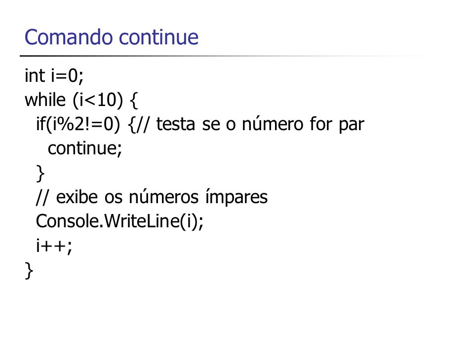 Comando continue int i=0; while (i<10) { if(i%2!=0) {// testa se o número for par continue; } // exibe os números ímpares Console.WriteLine(i); i++; }