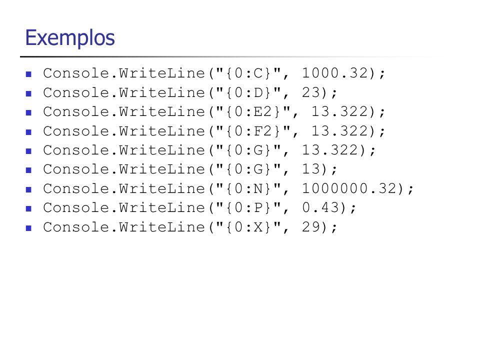 Exemplos (2) Console.WriteLine( {0,8:C} , 1000.32); Console.WriteLine( {0,8:D} , 23); Console.WriteLine( {0,8:E2} , 13.322); Console.WriteLine( {0,8:F2} , 13.322); Console.WriteLine( {0,8:G} , 13.322); Console.WriteLine( {0,8:G} , 13); Console.WriteLine( {0,8:N} , 1000000.32); Console.WriteLine( {0,8:P} , 0.43); Console.WriteLine( {0,8:X} , 29);