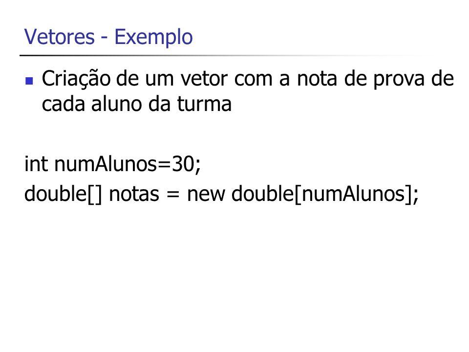 Vetores Para acessar cada elemento do array, usa-se o índice do elemento entre colchetes: // coloca na posição 3 (isto é, 4ª posição) do // vetor a nota 7.9 notas[3]=7.9; // atribui a nota da posição 0 do vetor double nota = notas[0];