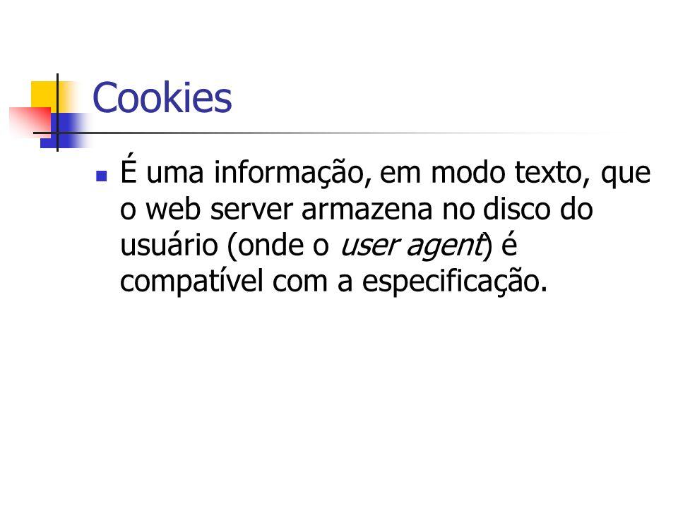 Cookies É uma informação, em modo texto, que o web server armazena no disco do usuário (onde o user agent) é compatível com a especificação.
