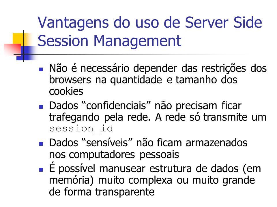 Vantagens do uso de Server Side Session Management Não é necessário depender das restrições dos browsers na quantidade e tamanho dos cookies Dados confidenciais não precisam ficar trafegando pela rede.