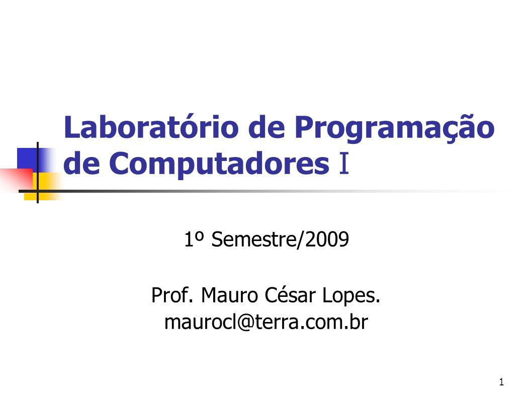 1 Laboratório de Programação de Computadores I 1º Semestre/2009 Prof. Mauro César Lopes. maurocl@terra.com.br