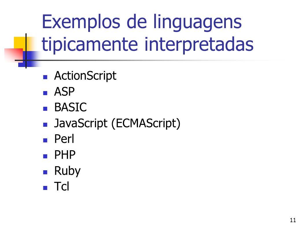 11 Exemplos de linguagens tipicamente interpretadas ActionScript ASP BASIC JavaScript (ECMAScript) Perl PHP Ruby Tcl