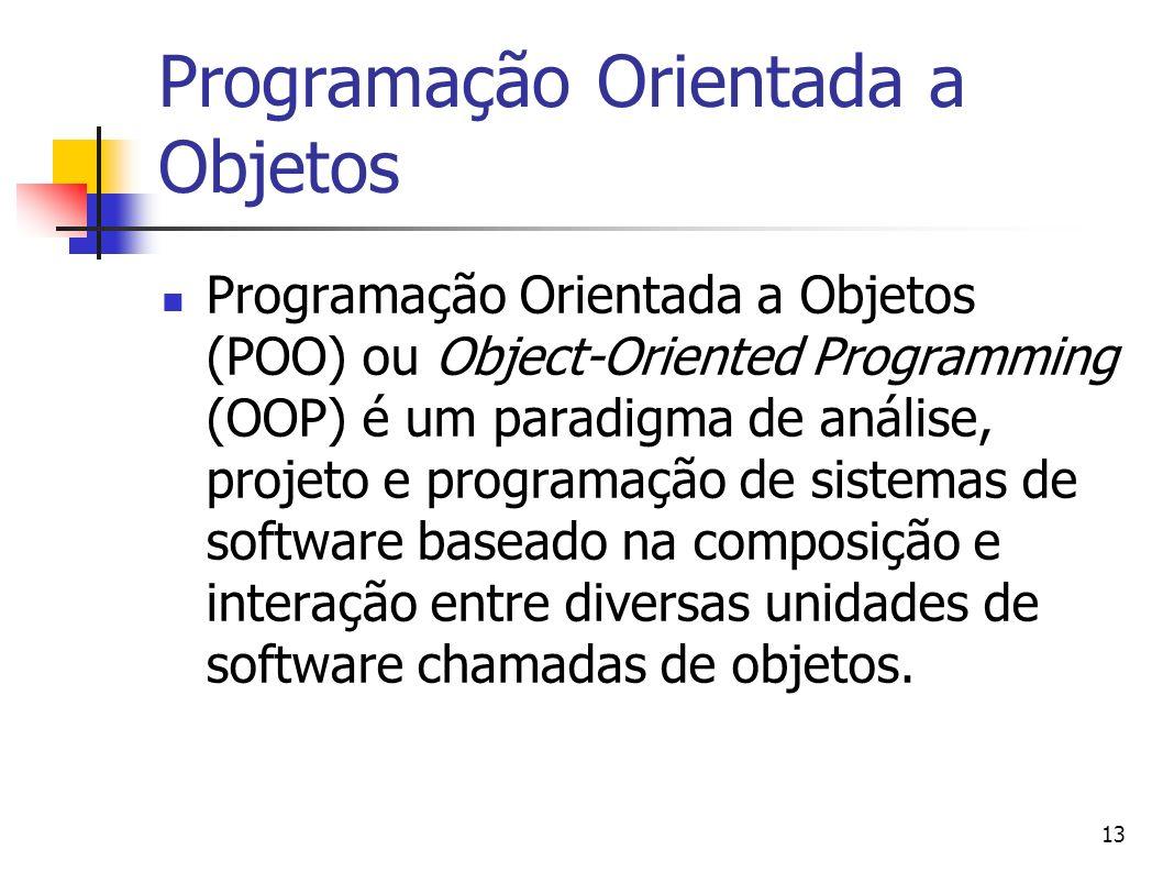 13 Programação Orientada a Objetos Programação Orientada a Objetos (POO) ou Object-Oriented Programming (OOP) é um paradigma de análise, projeto e pro