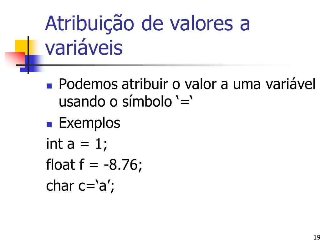 19 Atribuição de valores a variáveis Podemos atribuir o valor a uma variável usando o símbolo = Exemplos int a = 1; float f = -8.76; char c=a;