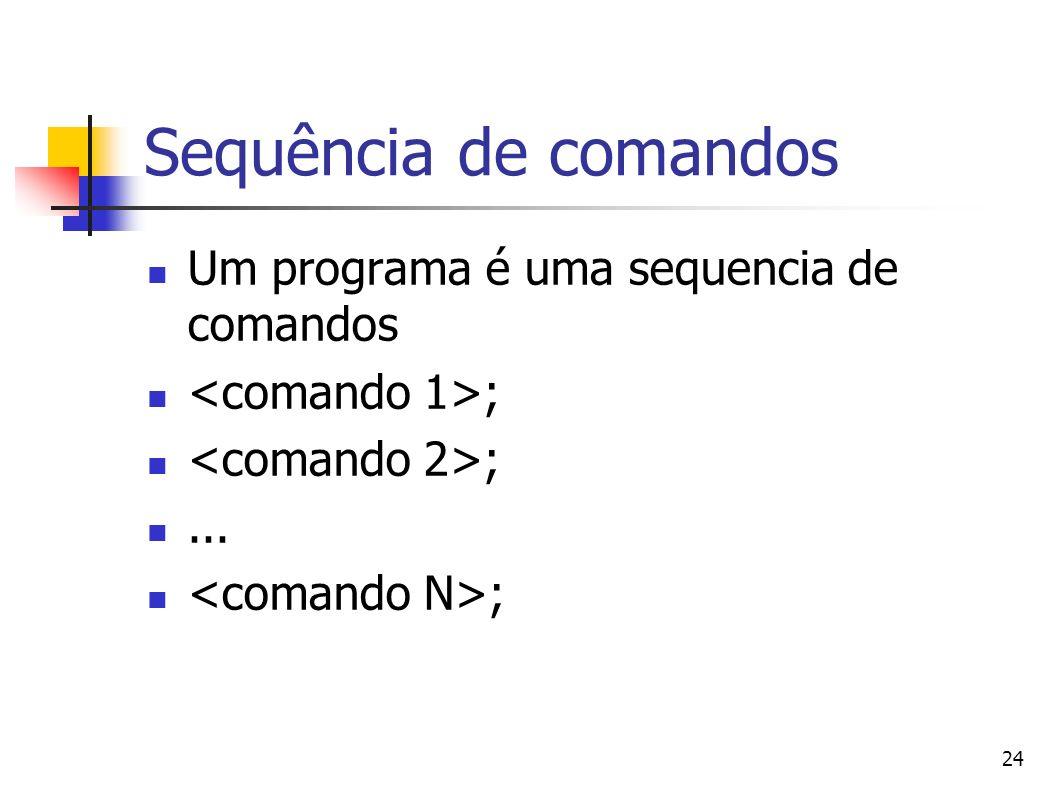 24 Sequência de comandos Um programa é uma sequencia de comandos ;... ;