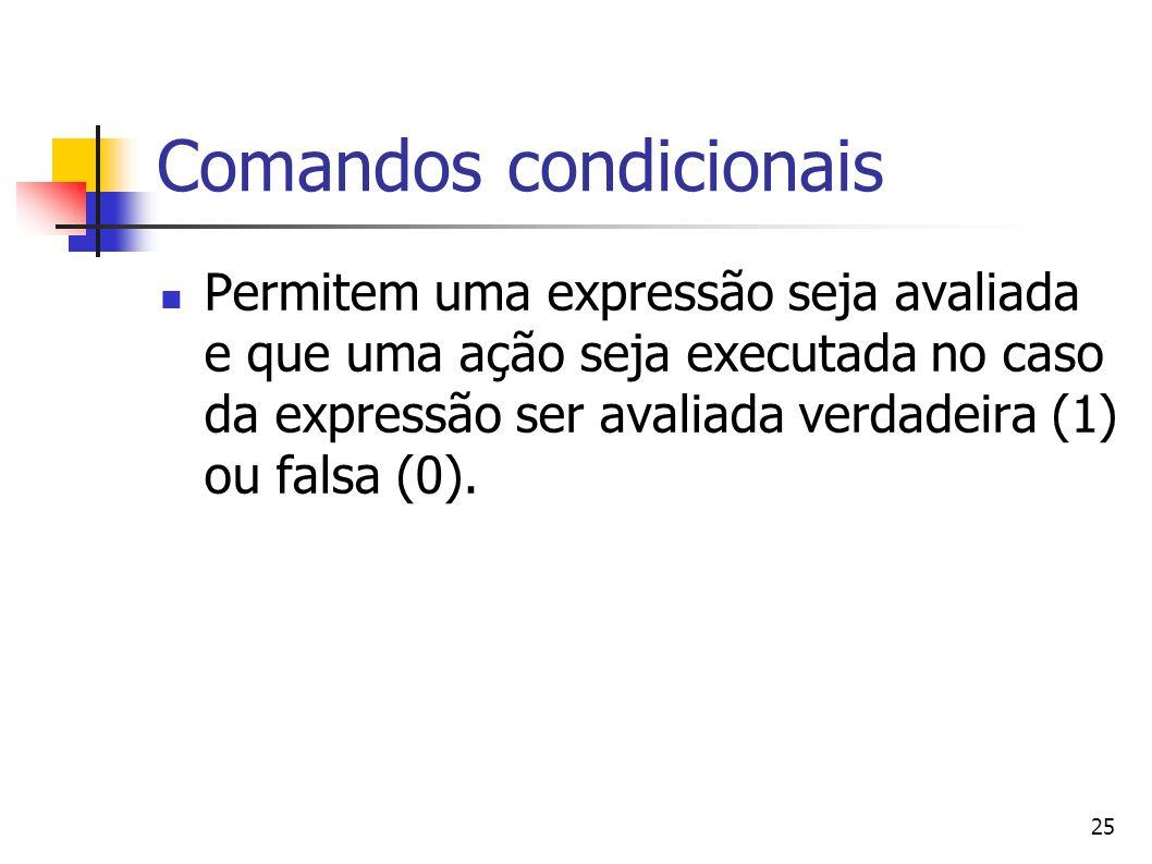 25 Comandos condicionais Permitem uma expressão seja avaliada e que uma ação seja executada no caso da expressão ser avaliada verdadeira (1) ou falsa