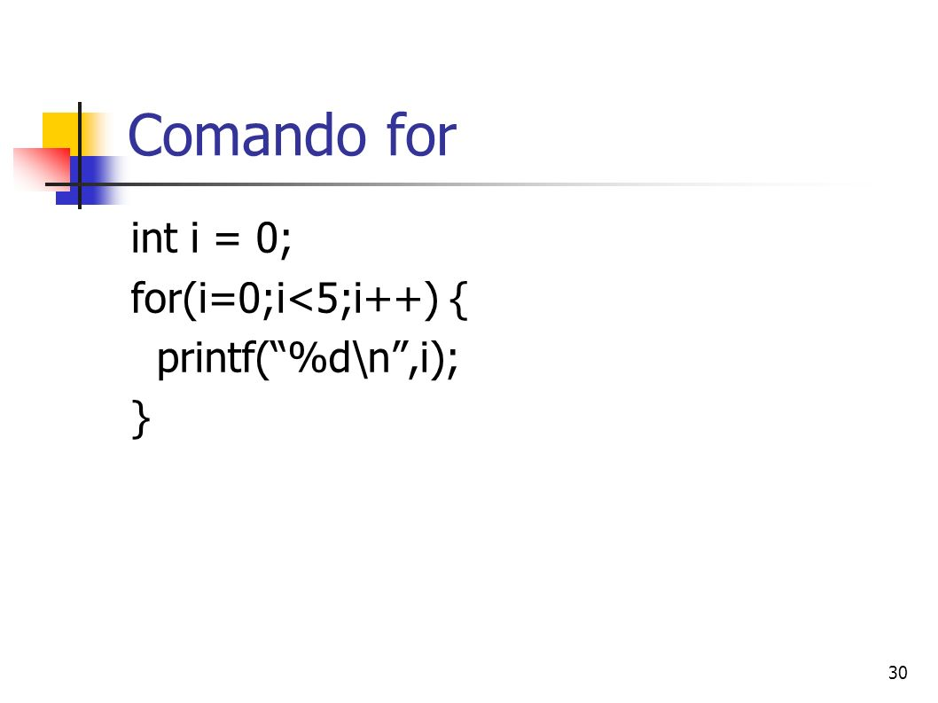 30 Comando for int i = 0; for(i=0;i<5;i++) { printf(%d\n,i); }
