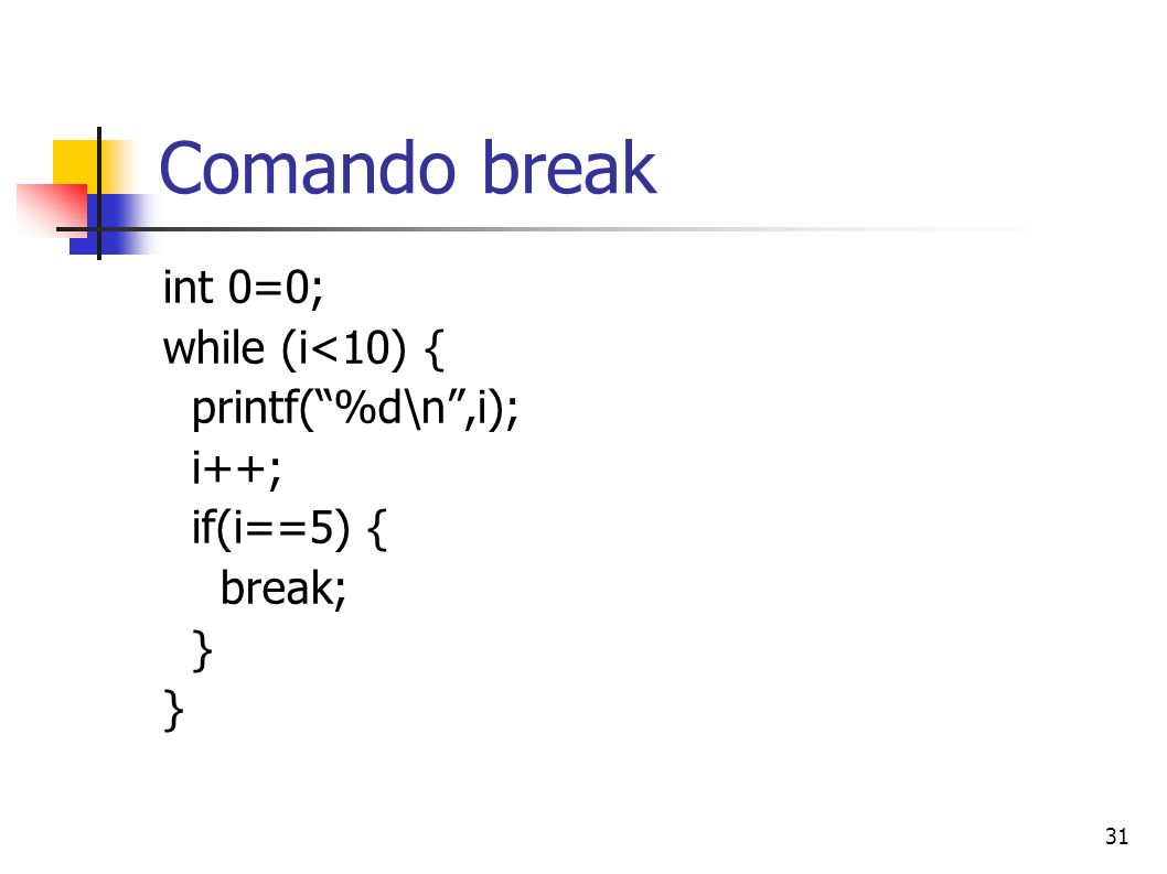 31 Comando break int 0=0; while (i<10) { printf(%d\n,i); i++; if(i==5) { break; }