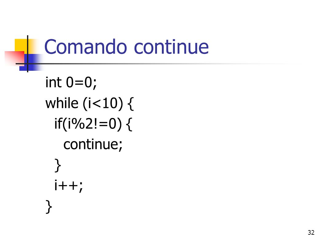 32 Comando continue int 0=0; while (i<10) { if(i%2!=0) { continue; } i++; }