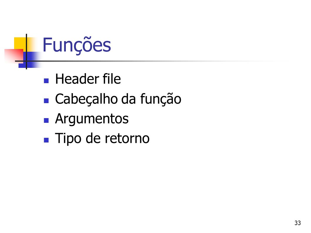 33 Funções Header file Cabeçalho da função Argumentos Tipo de retorno