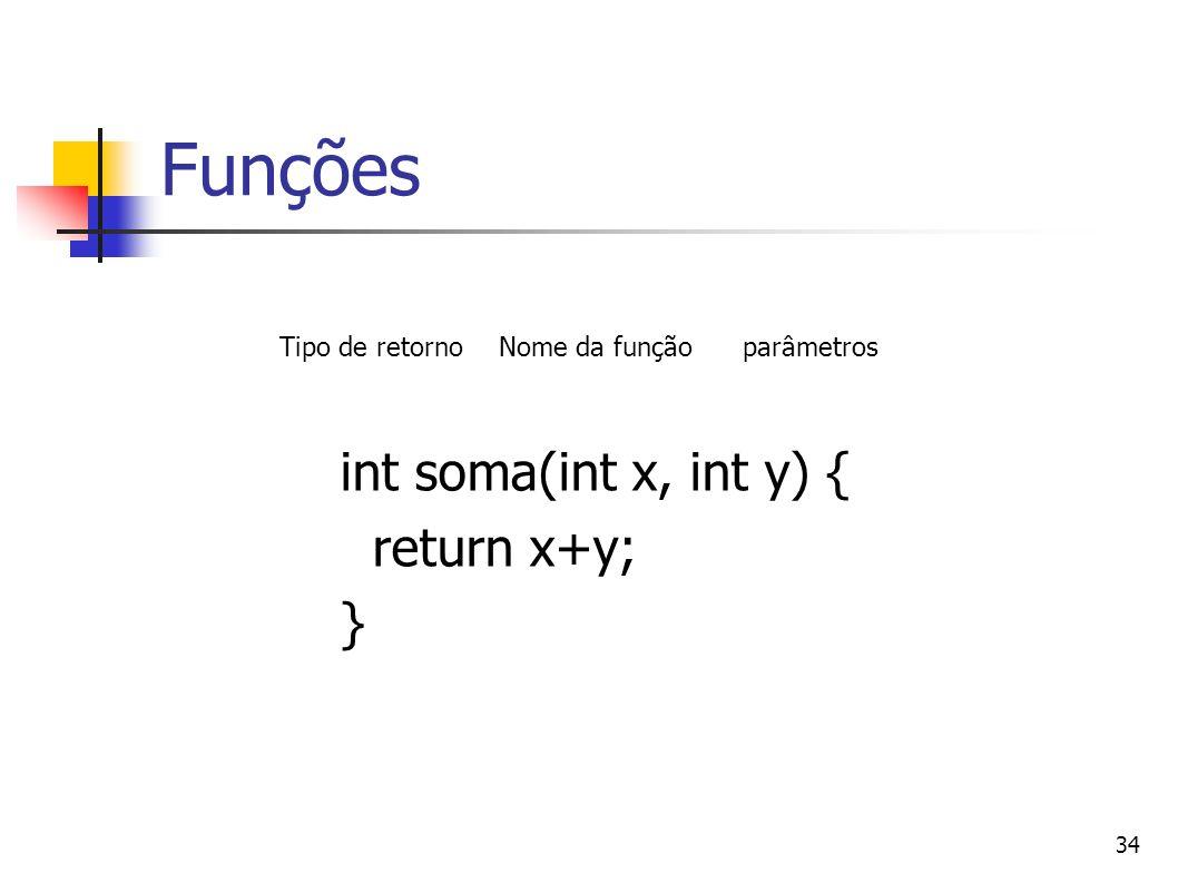 34 Funções int soma(int x, int y) { return x+y; } Tipo de retornoNome da funçãoparâmetros