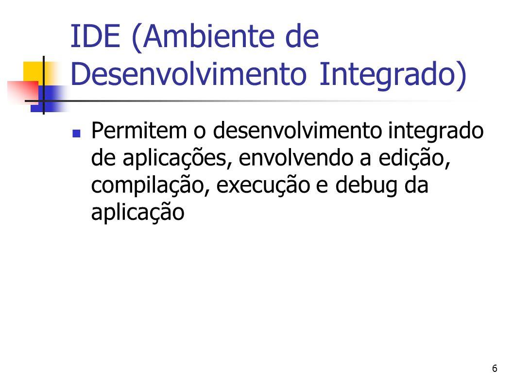 6 IDE (Ambiente de Desenvolvimento Integrado) Permitem o desenvolvimento integrado de aplicações, envolvendo a edição, compilação, execução e debug da