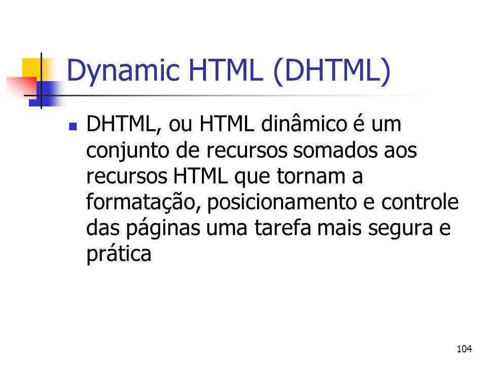 104 Dynamic HTML (DHTML) DHTML, ou HTML dinâmico é um conjunto de recursos somados aos recursos HTML que tornam a formatação, posicionamento e controle das páginas uma tarefa mais segura e prática