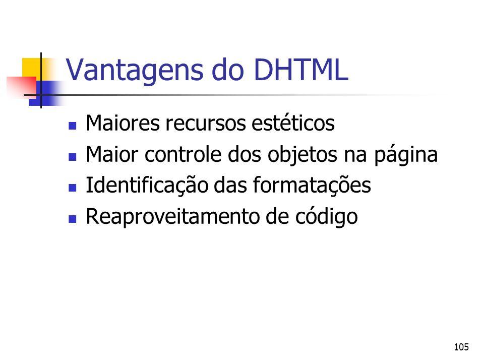 105 Vantagens do DHTML Maiores recursos estéticos Maior controle dos objetos na página Identificação das formatações Reaproveitamento de código