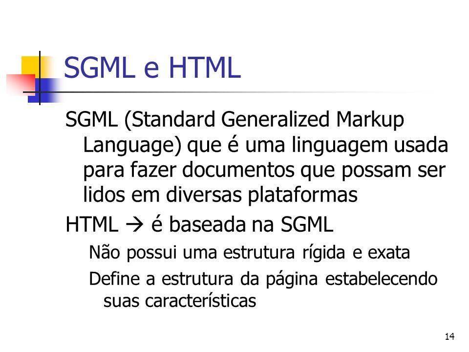 14 SGML e HTML SGML (Standard Generalized Markup Language) que é uma linguagem usada para fazer documentos que possam ser lidos em diversas plataformas HTML é baseada na SGML Não possui uma estrutura rígida e exata Define a estrutura da página estabelecendo suas características