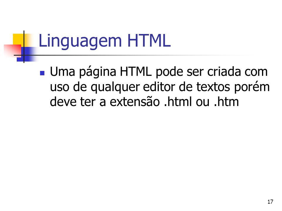 17 Linguagem HTML Uma página HTML pode ser criada com uso de qualquer editor de textos porém deve ter a extensão.html ou.htm