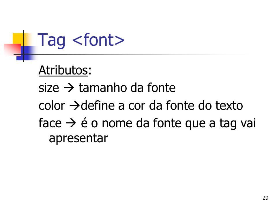 29 Tag Atributos: size tamanho da fonte color define a cor da fonte do texto face é o nome da fonte que a tag vai apresentar