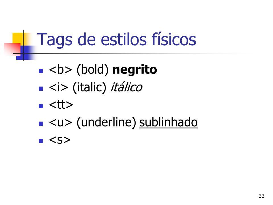 33 Tags de estilos físicos (bold) negrito (italic) itálico (underline) sublinhado
