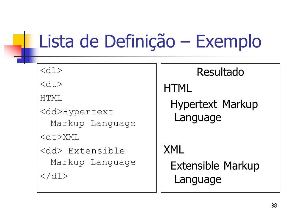 38 Lista de Definição – Exemplo HTML Hypertext Markup Language XML Extensible Markup Language Resultado HTML Hypertext Markup Language XML Extensible Markup Language
