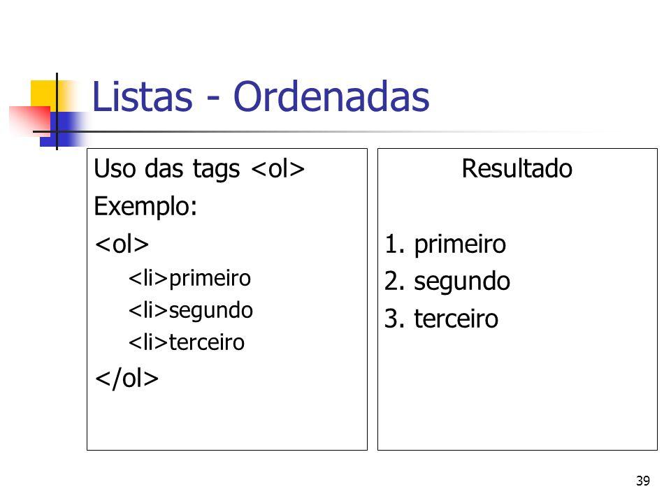 39 Listas - Ordenadas Uso das tags Exemplo: primeiro segundo terceiro Resultado 1. primeiro 2. segundo 3. terceiro