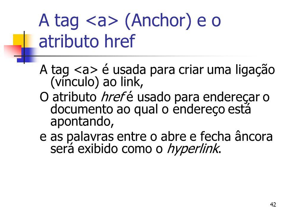 42 A tag (Anchor) e o atributo href A tag é usada para criar uma ligação (vínculo) ao link, O atributo href é usado para endereçar o documento ao qual o endereço está apontando, e as palavras entre o abre e fecha âncora será exibido como o hyperlink.