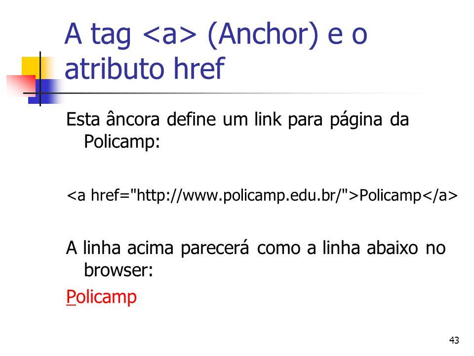 43 A tag (Anchor) e o atributo href Esta âncora define um link para página da Policamp: Policamp A linha acima parecerá como a linha abaixo no browser: PPolicamp