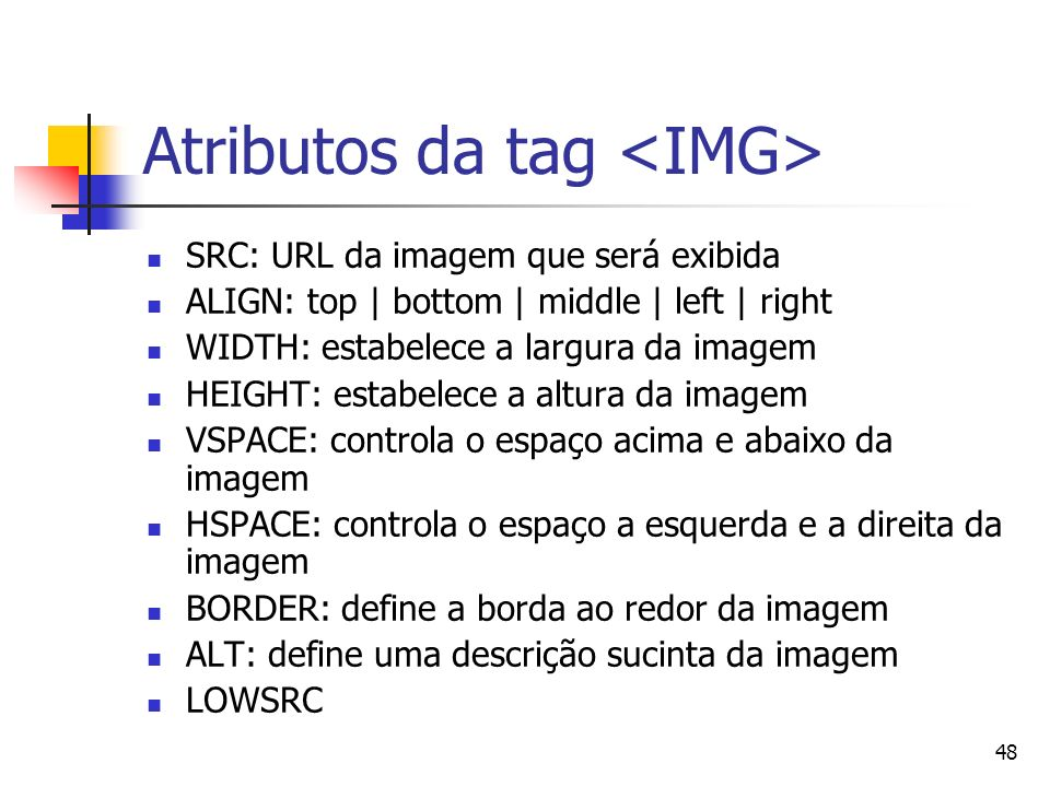 48 Atributos da tag SRC: URL da imagem que será exibida ALIGN: top | bottom | middle | left | right WIDTH: estabelece a largura da imagem HEIGHT: estabelece a altura da imagem VSPACE: controla o espaço acima e abaixo da imagem HSPACE: controla o espaço a esquerda e a direita da imagem BORDER: define a borda ao redor da imagem ALT: define uma descrição sucinta da imagem LOWSRC