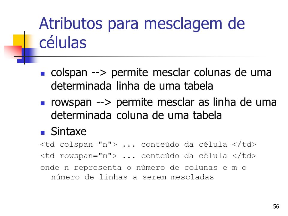 56 Atributos para mesclagem de células colspan --> permite mesclar colunas de uma determinada linha de uma tabela rowspan --> permite mesclar as linha de uma determinada coluna de uma tabela Sintaxe...