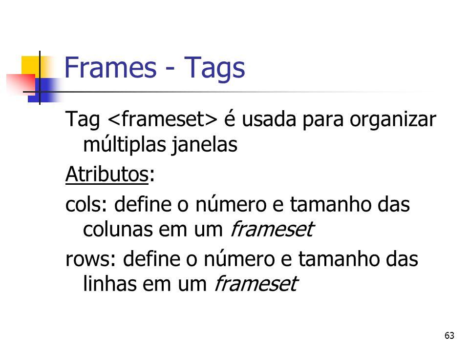 63 Frames - Tags Tag é usada para organizar múltiplas janelas Atributos: cols: define o número e tamanho das colunas em um frameset rows: define o número e tamanho das linhas em um frameset