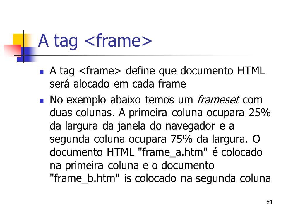 64 A tag A tag define que documento HTML será alocado em cada frame No exemplo abaixo temos um frameset com duas colunas. A primeira coluna ocupara 25