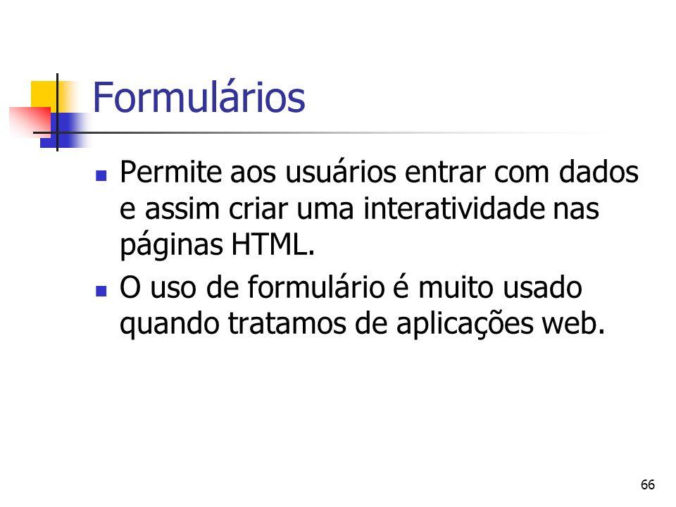 66 Formulários Permite aos usuários entrar com dados e assim criar uma interatividade nas páginas HTML.