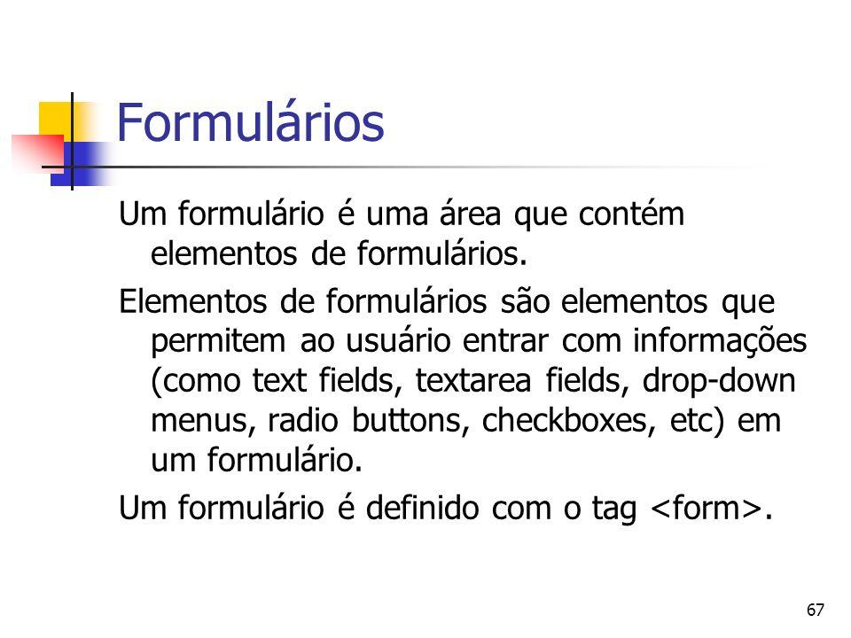 67 Formulários Um formulário é uma área que contém elementos de formulários. Elementos de formulários são elementos que permitem ao usuário entrar com