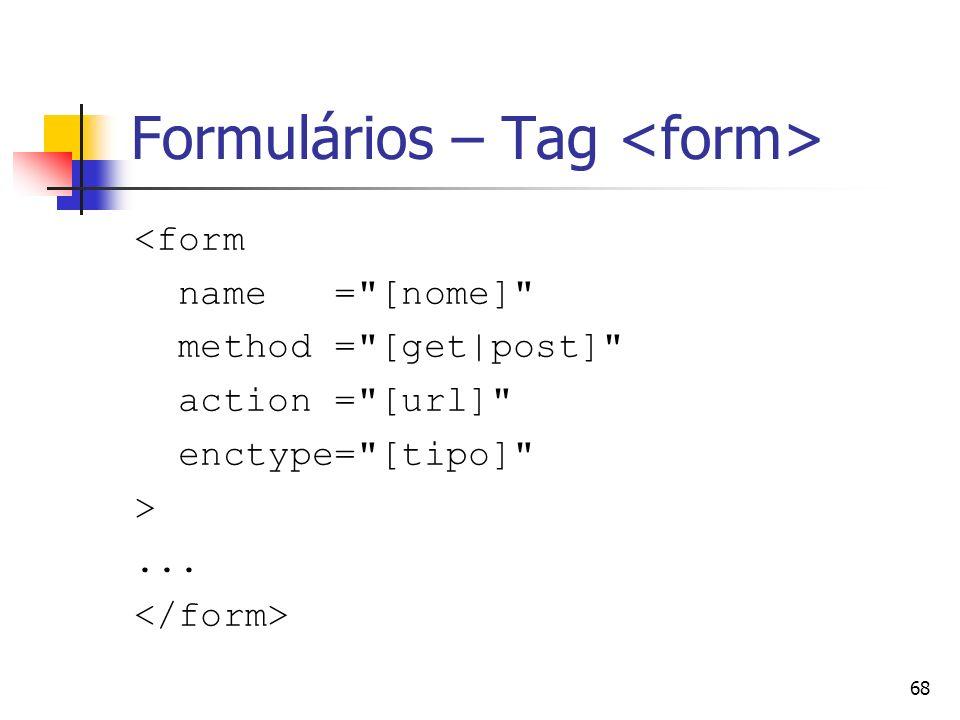 68 Formulários – Tag <form name = [nome] method = [get|post] action = [url] enctype= [tipo] >...