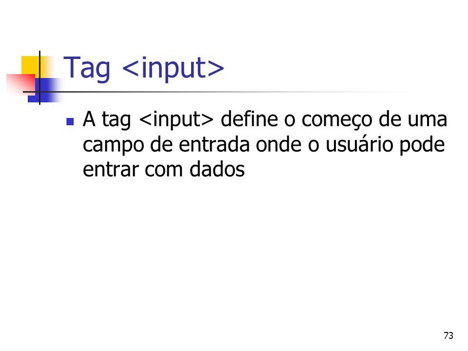 73 Tag A tag define o começo de uma campo de entrada onde o usuário pode entrar com dados