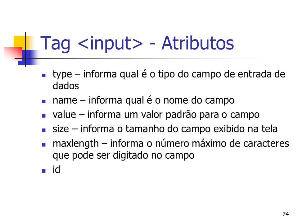 74 Tag - Atributos type – informa qual é o tipo do campo de entrada de dados name – informa qual é o nome do campo value – informa um valor padrão para o campo size – informa o tamanho do campo exibido na tela maxlength – informa o número máximo de caracteres que pode ser digitado no campo id