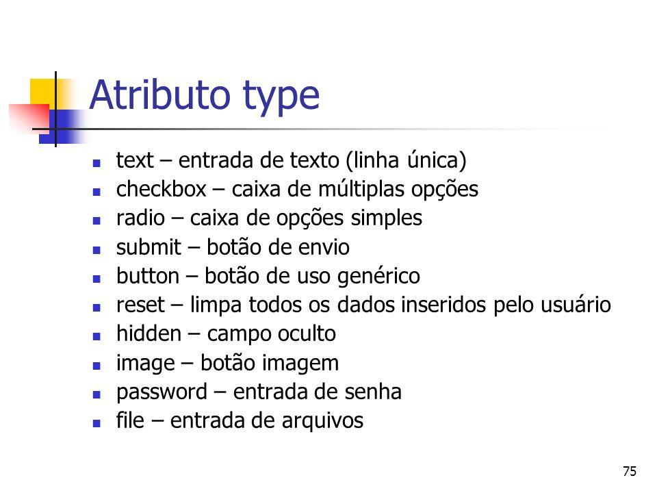75 Atributo type text – entrada de texto (linha única) checkbox – caixa de múltiplas opções radio – caixa de opções simples submit – botão de envio bu