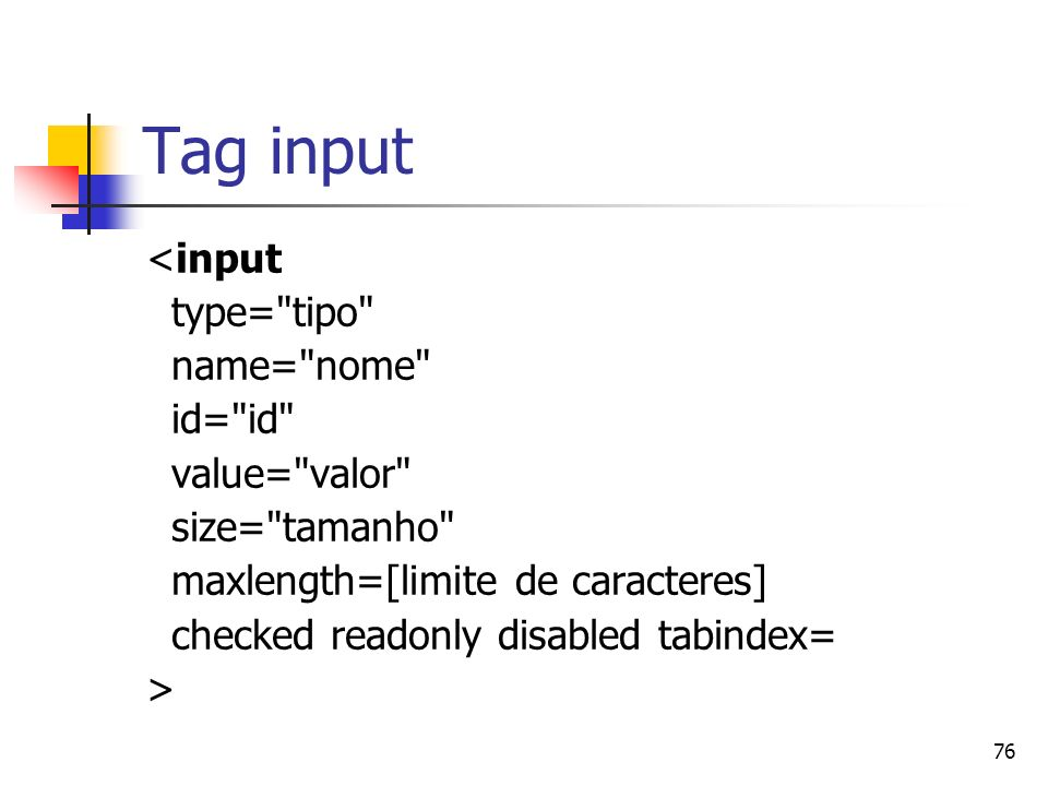 76 Tag input <input type= tipo name= nome id= id value= valor size= tamanho maxlength=[limite de caracteres] checked readonly disabled tabindex= >