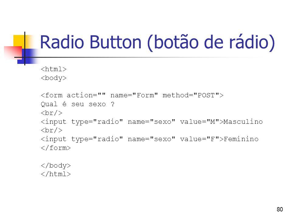 80 Radio Button (botão de rádio) Qual é seu sexo ? Masculino Feminino