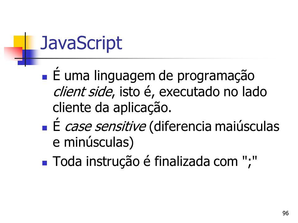 96 JavaScript É uma linguagem de programação client side, isto é, executado no lado cliente da aplicação. É case sensitive (diferencia maiúsculas e mi