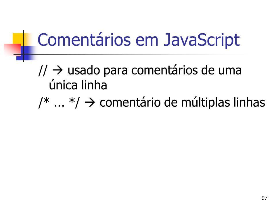97 Comentários em JavaScript // usado para comentários de uma única linha /*... */ comentário de múltiplas linhas
