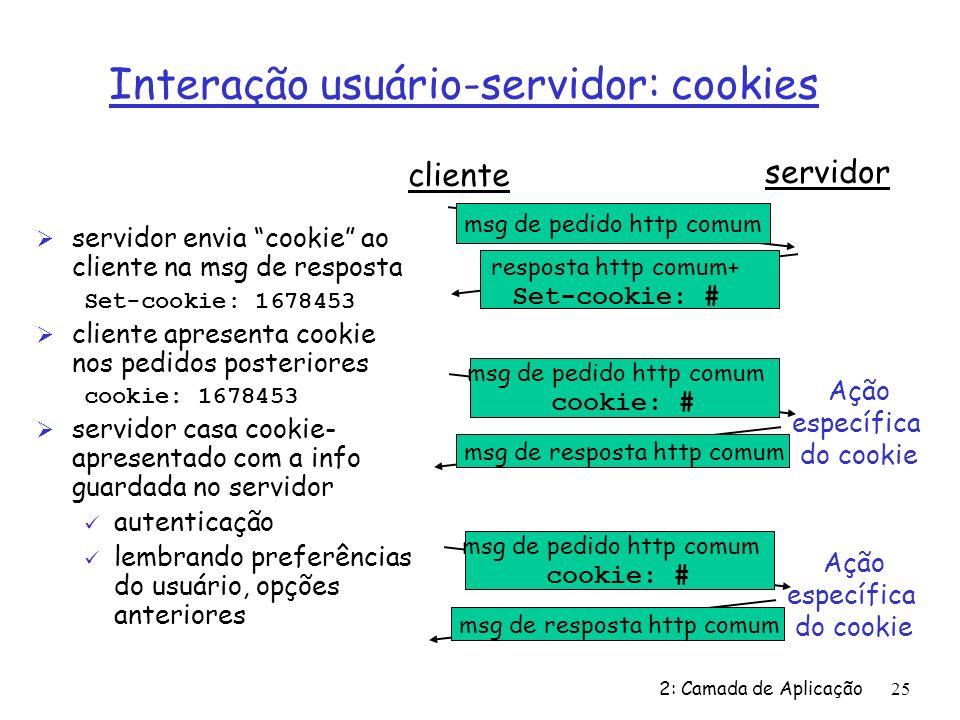 2: Camada de Aplicação25 Interação usuário-servidor: cookies Ø servidor envia cookie ao cliente na msg de resposta Set-cookie: 1678453 Ø cliente apres